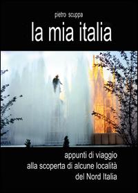 La mia Italia. Appunti di viaggio alla scoperta di alcune località del Nord Italia