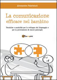 LA COMUNICAZIONE EFFICACE NEL BAMBINO: tecniche e modalità per lo sviluppo del linguaggio e per la prevenzione di nuove patologie