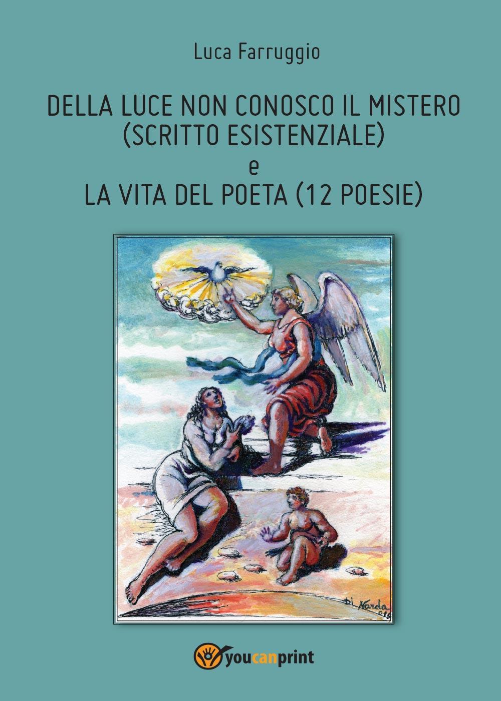 Della luce non conosco il mistero (scritto esistenziale) e la vita del poeta (12 Poesie)