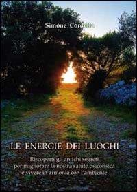 Le energie dei luoghi. Riscoperti gli antichi segreti per migliorare la nostra salute psicofisica e vivere in armonia con l'ambiente