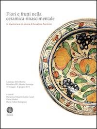 Fiori e frutti nella ceramica rinascimentale. In memoria e in onore di Anselmo Formizzi. Catalogo della mostra (Novellara, 18 maggio-8 giugno 2014)