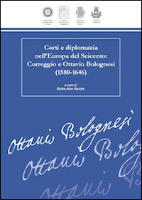 Corti e diplomazia nell'Europa del Seicento. Correggio e Ottavio Bolognesi (1580-1646)