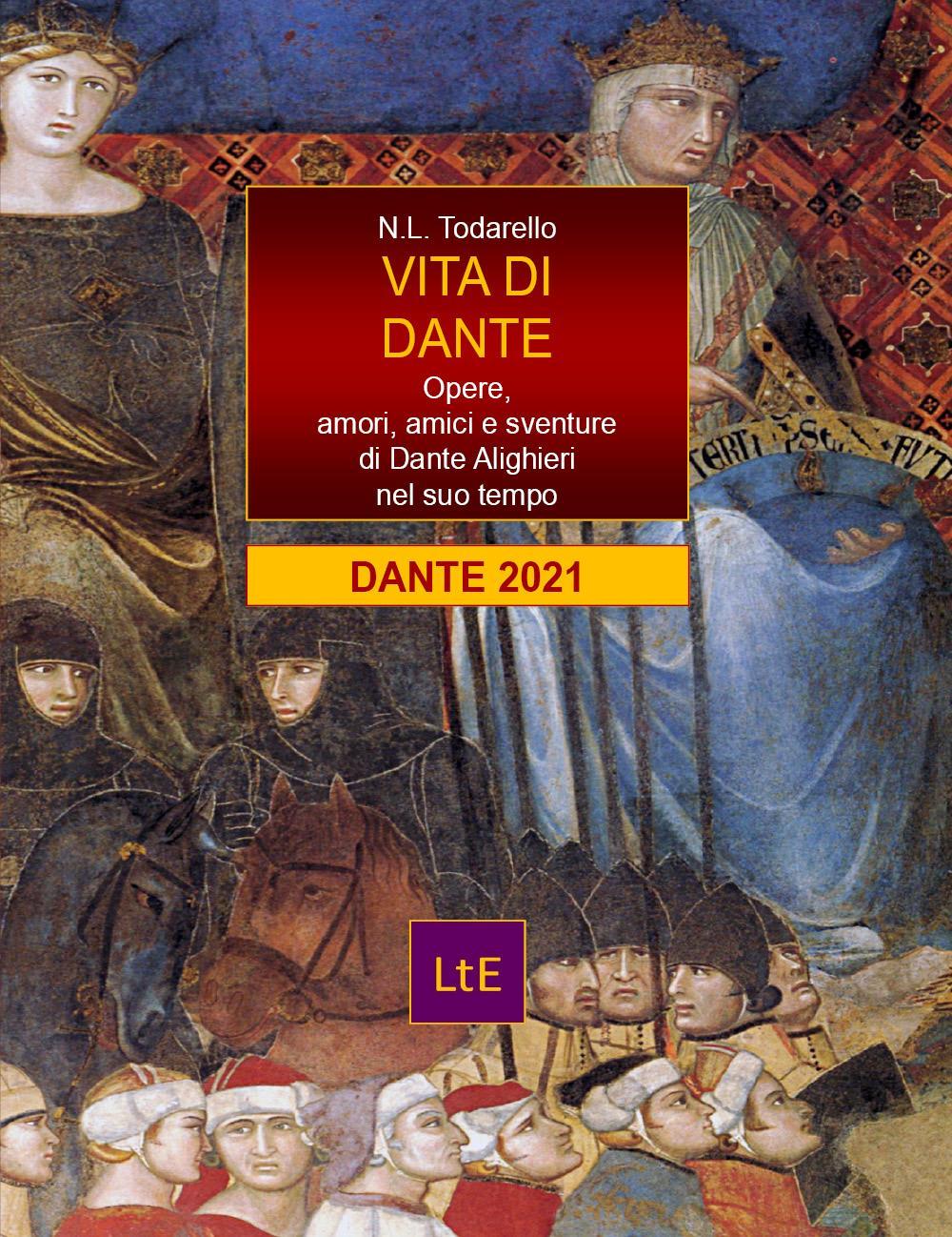 Vita di Dante. Opere, amori, amici e sventure di Dante Alighieri nel suo tempo