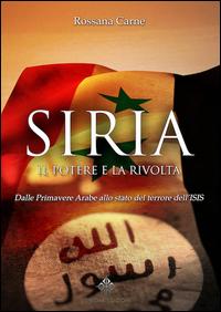 Siria, il potere e la rivolta. Dalle primavere arabe allo stato del terrore dell'Isis