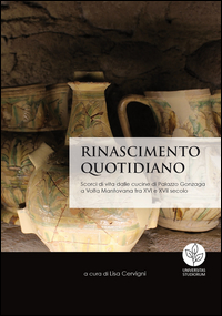 Rinascimento quotidiano. Scorci di vita dalle cucine di Palazzo Gonzaga a Volta Mantovana tra XVI e XVII secolo