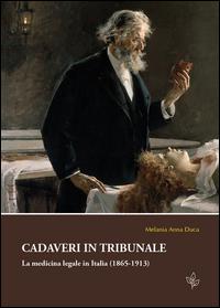 Cadaveri in tribunale. La medicina legale in Italia (1865-1913)