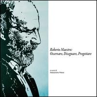 Roberto Maestro: osservare, disegnare, progettare. Catalogo della mostra (Massa Marittima, 18-30 giugno 2016)