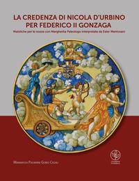 La credenza di Nicola d'Urbino per Federico II Gonzaga. Maioliche per le nozze con Margherita Paleologo interpretate da Ester Mantovani