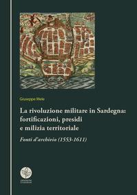 La rivoluzione militare in Sardegna: fortificazioni, presidi e milizia territoriale. Fonti d'archivio (1553-1611)