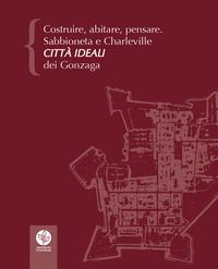Costruire, abitare, pensare. Sabbioneta e Charleville città ideali dei Gonzaga