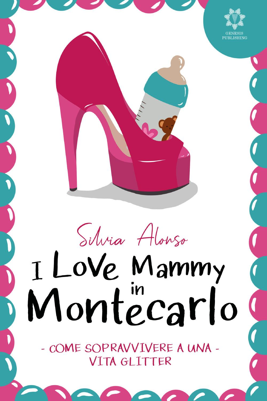 I love Mammy in Montecarlo - Come sopravvivere a una vita glitter