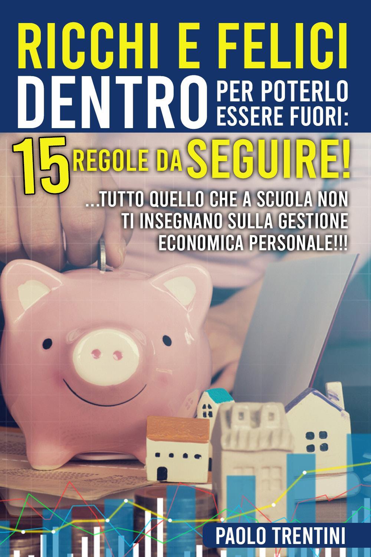 Ricchi e felici dentro per poterlo essere fuori: 15 regole da seguire!!  .... tutto quello che a scuola non ti insegnano sulla gestione economica personale!!!