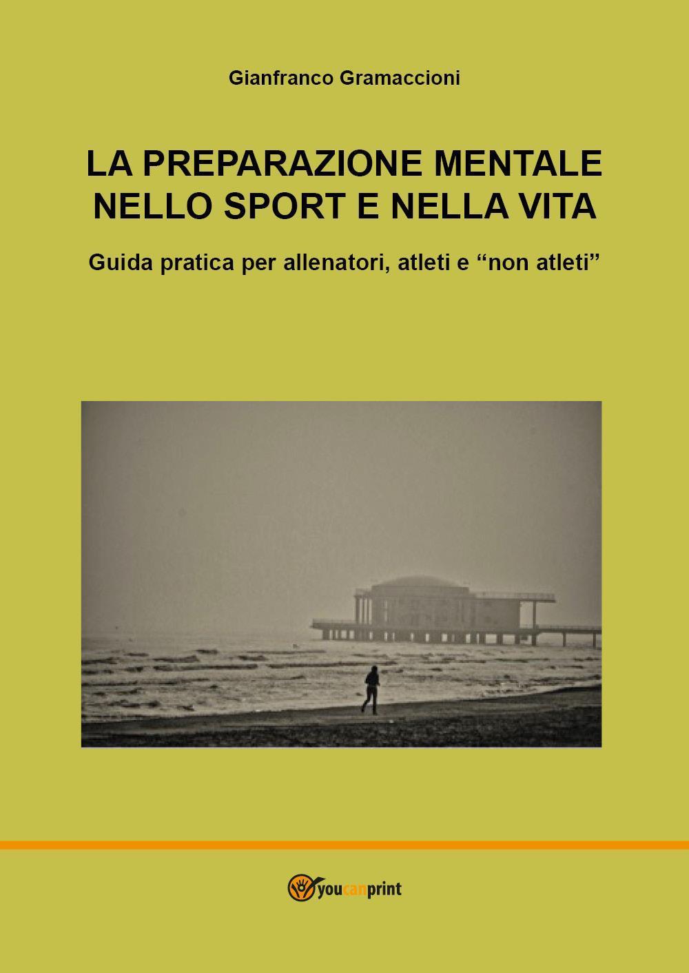 """La preparazione mentale nello sport e nella vita. Guida pratica per allenatori, atleti e """"non atleti"""""""