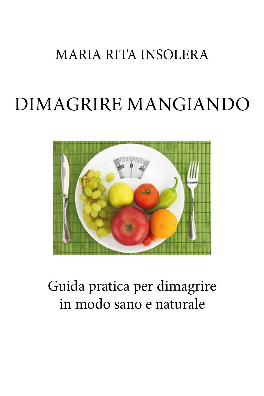 Dimagrire Mangiando - Guida pratica per dimagrire in modo sano e naturale