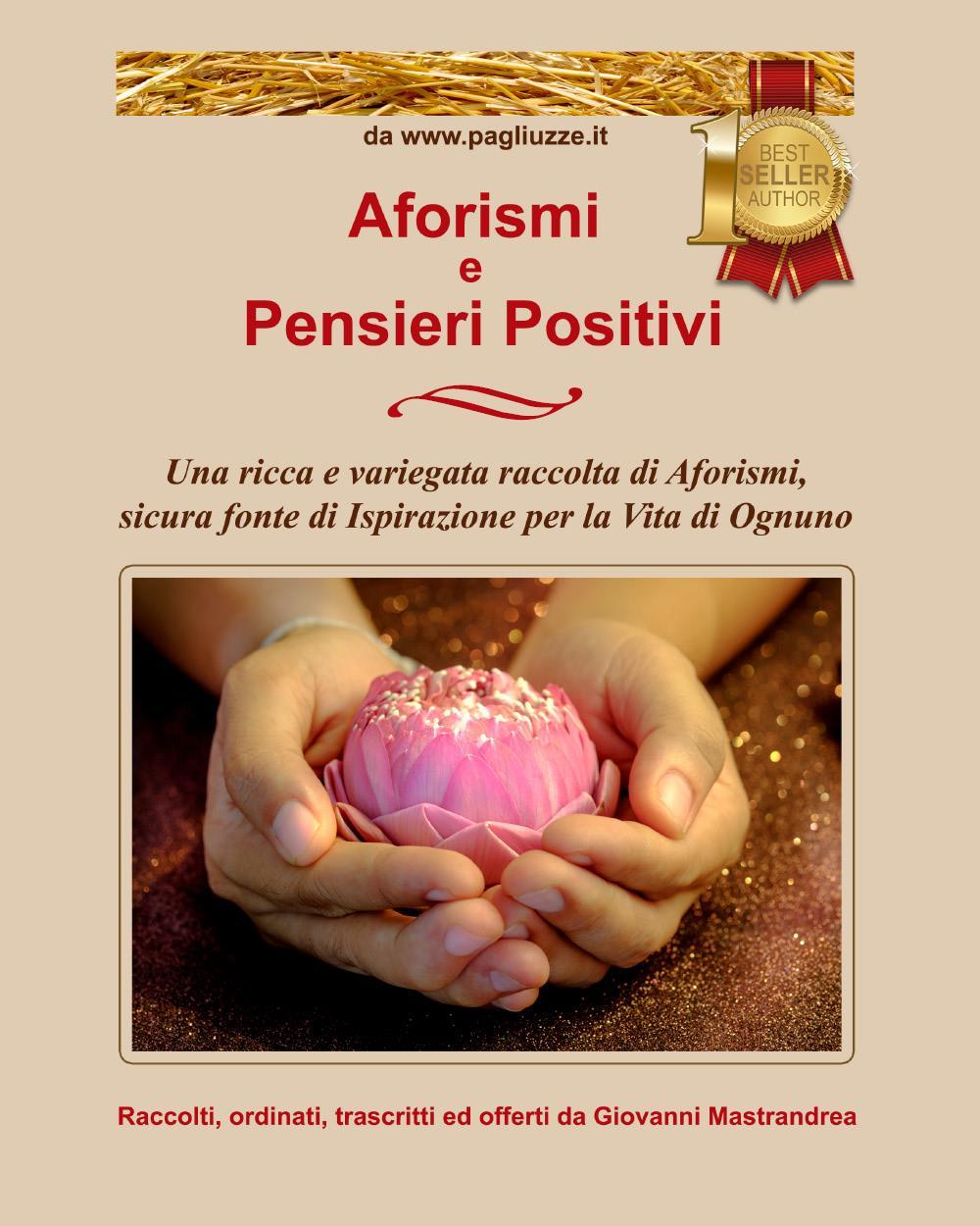 Aforismi e Pensieri Positivi: Una ricca e variegata raccolta di Aforismi, sicura fonte di Ispirazione per la Vita di Ognuno