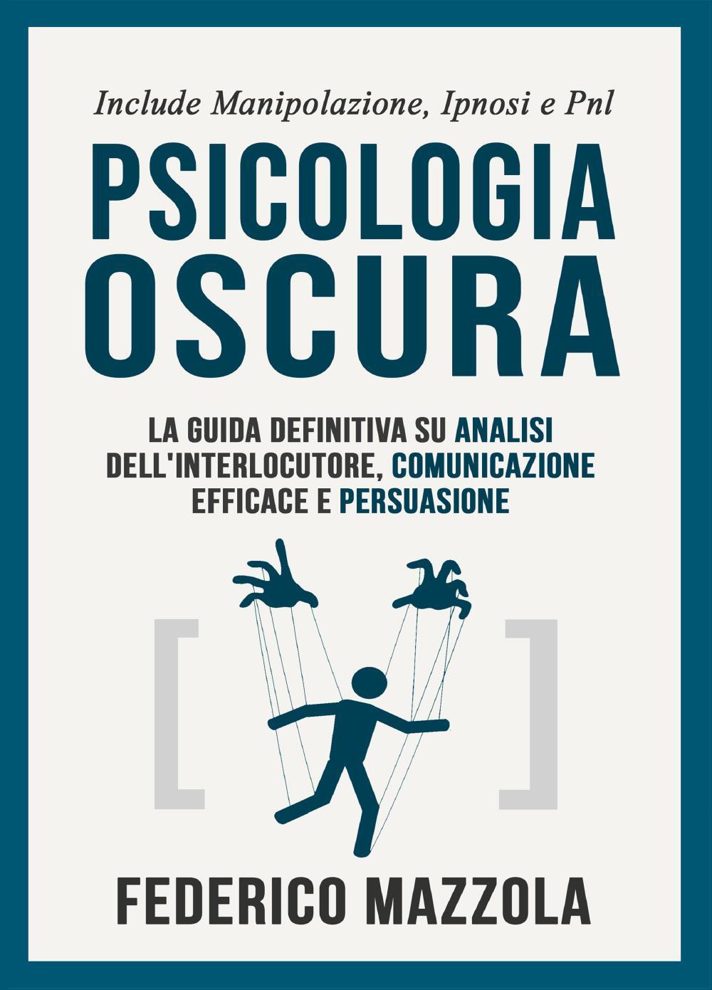 Psicologia Oscura: La guida definitiva su analisi dell'interlocutore, comunicazione efficace e persuasione (Include: manipolazione, ipnosi e PNL)