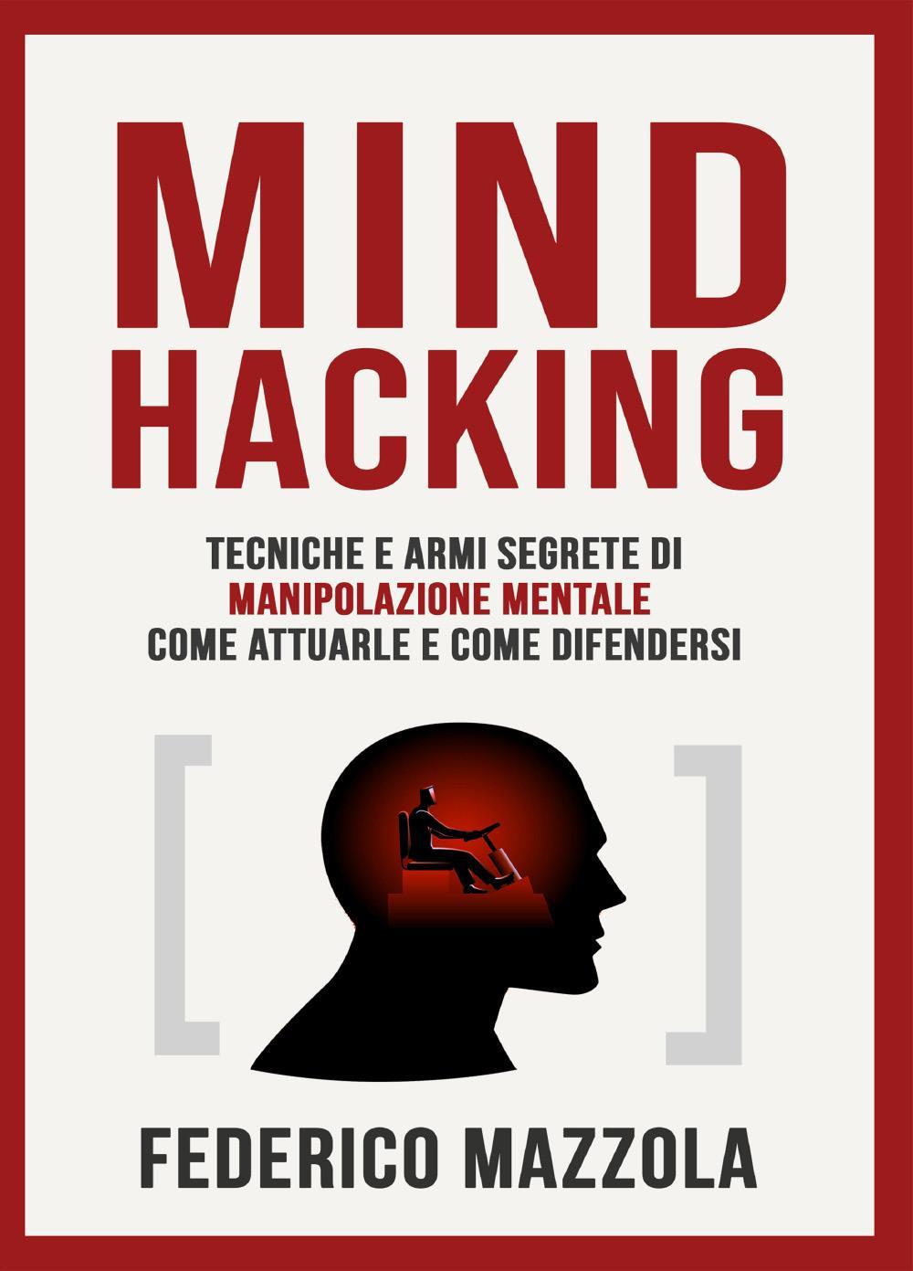 Mind Hacking: Tecniche e armi segrete di manipolazione mentale