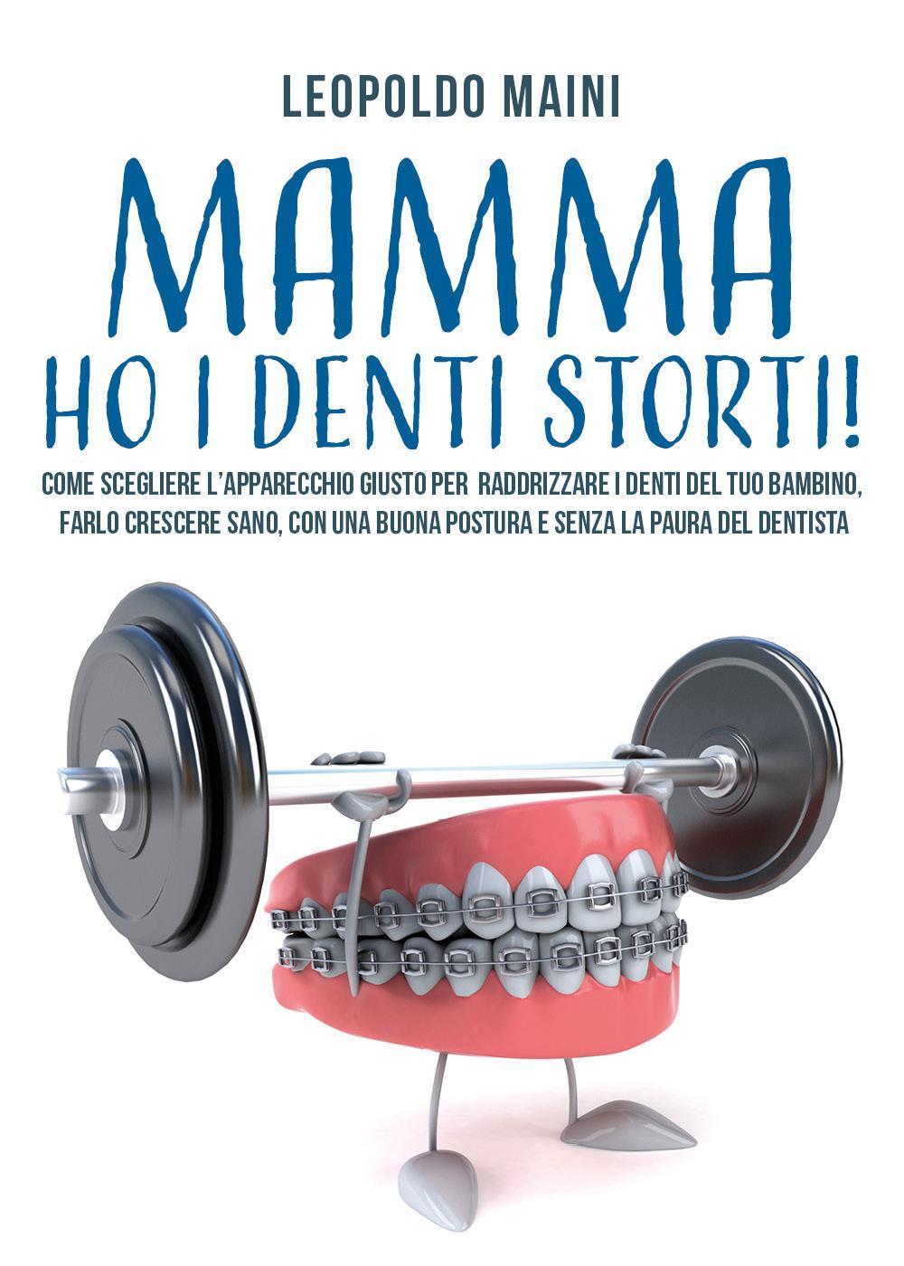 Mamma ho i denti storti! Come scegliere l'apparecchio giusto per raddrizzare i denti del tuo bambino,  farlo crescere sano, con una buona postura e senza la paura del dentista