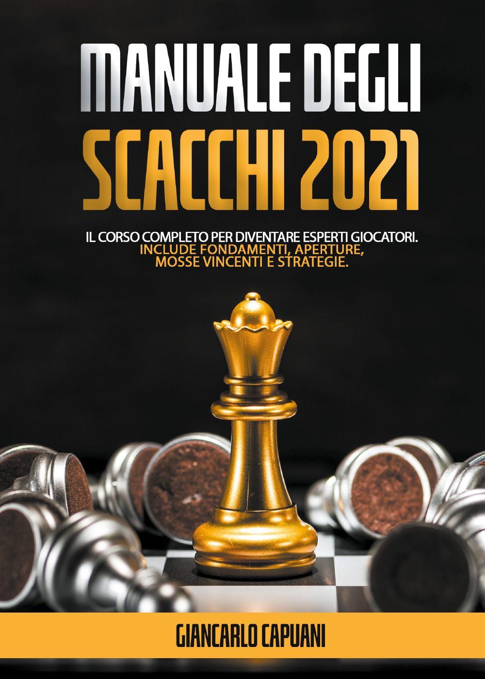 Manuale degli scacchi 2021; Il Corso Completo Per Diventare Esperti Giocatori. Include Fondamenti, Aperture, Mosse vincenti e Strategie.