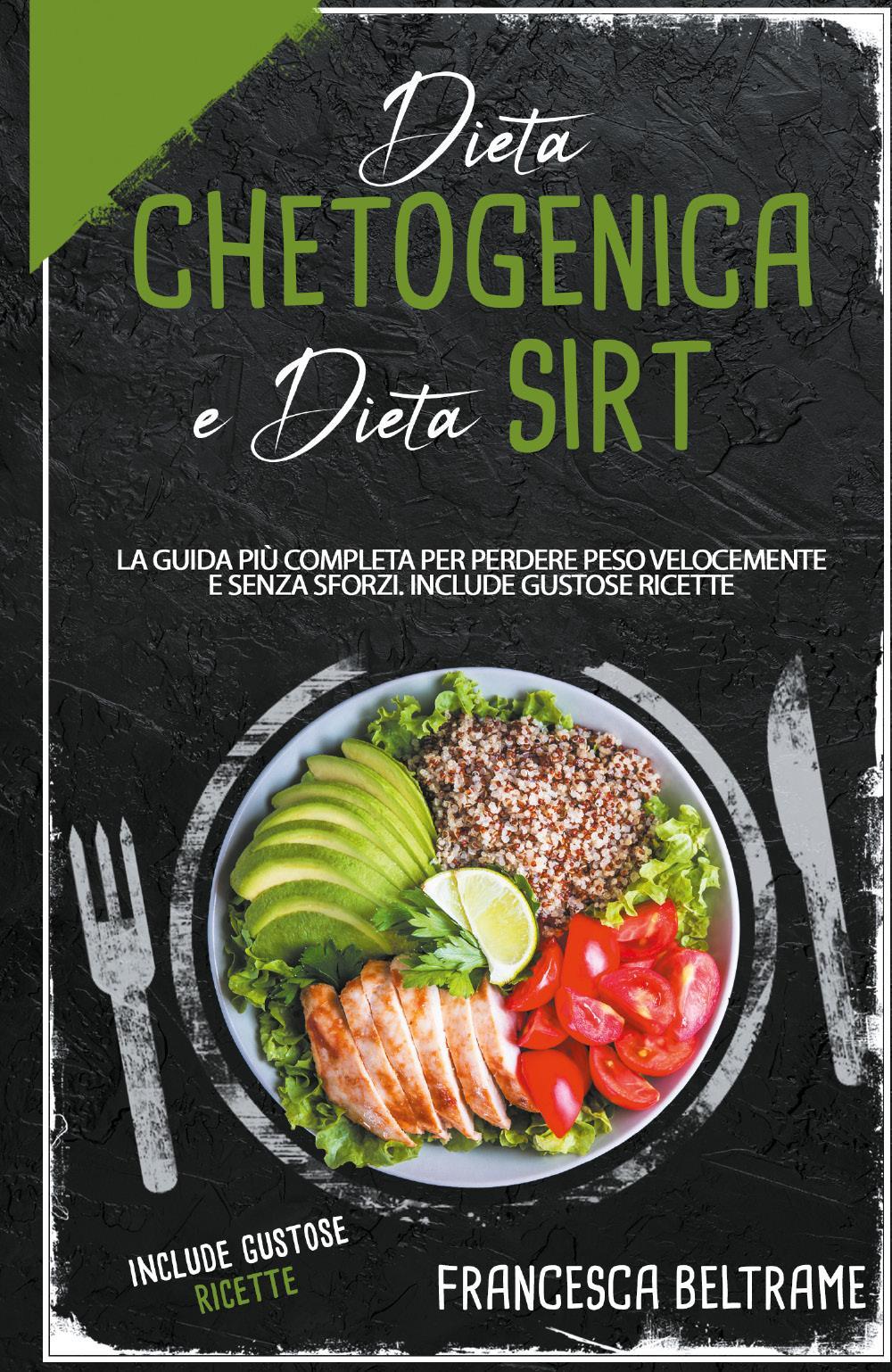 DIETA CHETOGENICA E DIETA SIRT; La Guida Più Completa Per Perdere Peso Velocemente e Senza Sforzi. Include gustose Ricette
