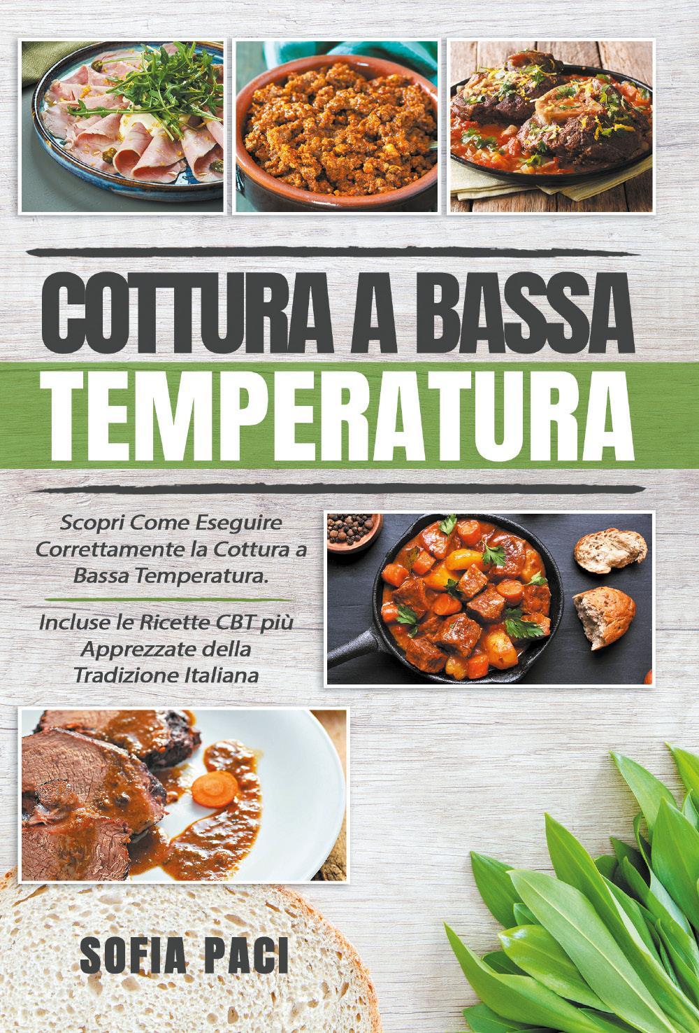 Cottura a Bassa Temperatura: Scopri Come Eseguire Correttamente la Cottura a Bassa Temperatura. Incluse le Ricette CBT più Apprezzate della Tradizione