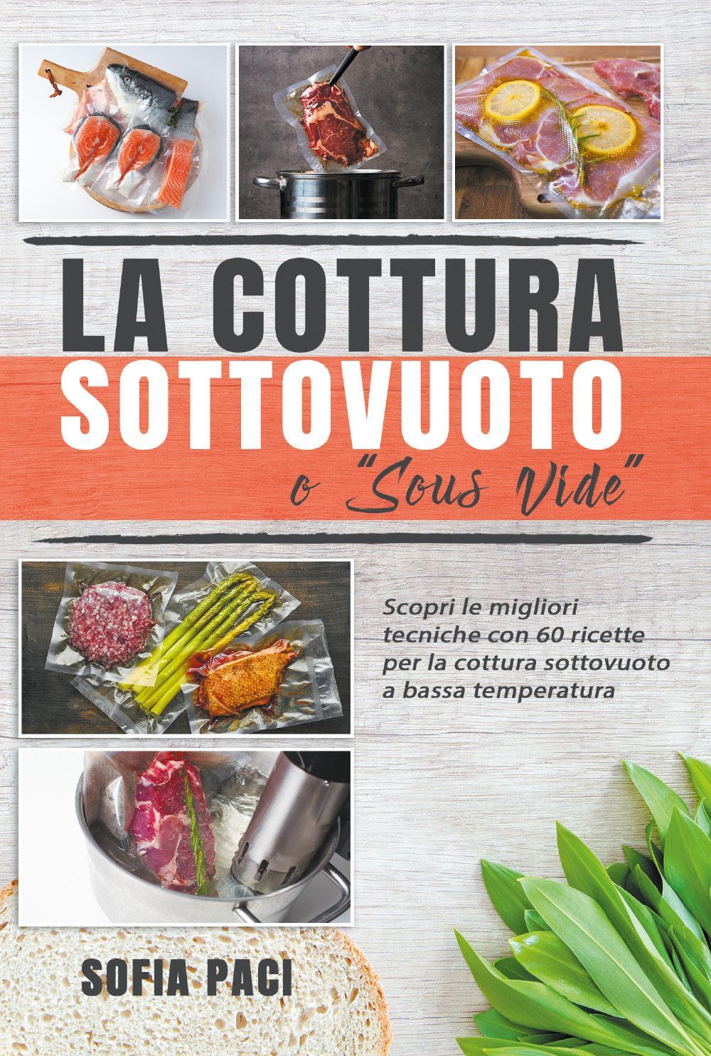 """La Cottura Sottovuoto o """"Sous-Vide"""". Scopri le migliori tecniche con 60 ricette per la cottura sottovuoto a bassa temperatura"""