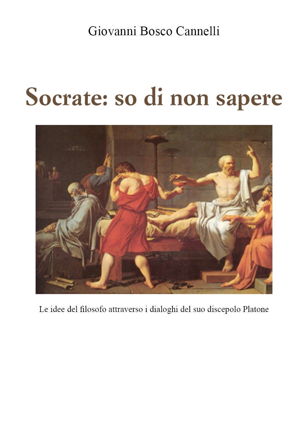 Socrate: so di non sapere Le Idee del filosofo attraverso i dialoghi del suo discepolo Platone