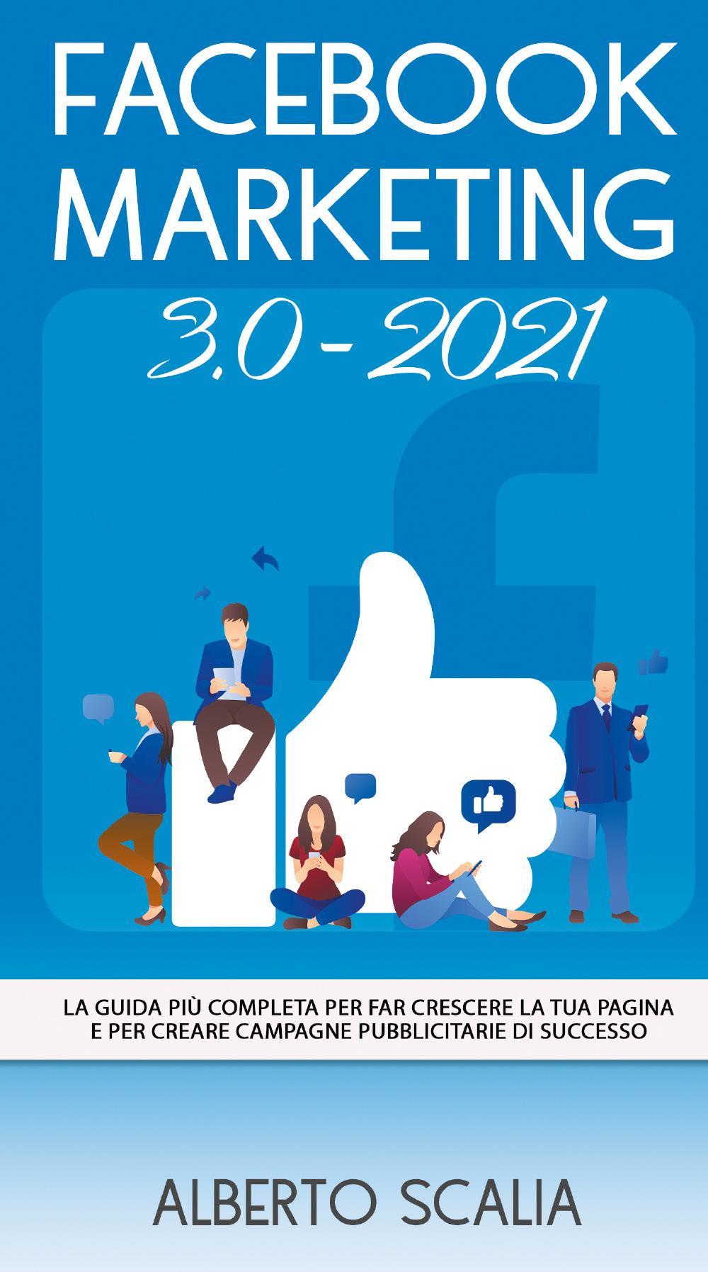 FACEBOOK MARKETING 3.0 2021; La Guida Più Completa Per Far Crescere La Tua Pagina e Per Creare Campagne Pubblicitarie Di Successo