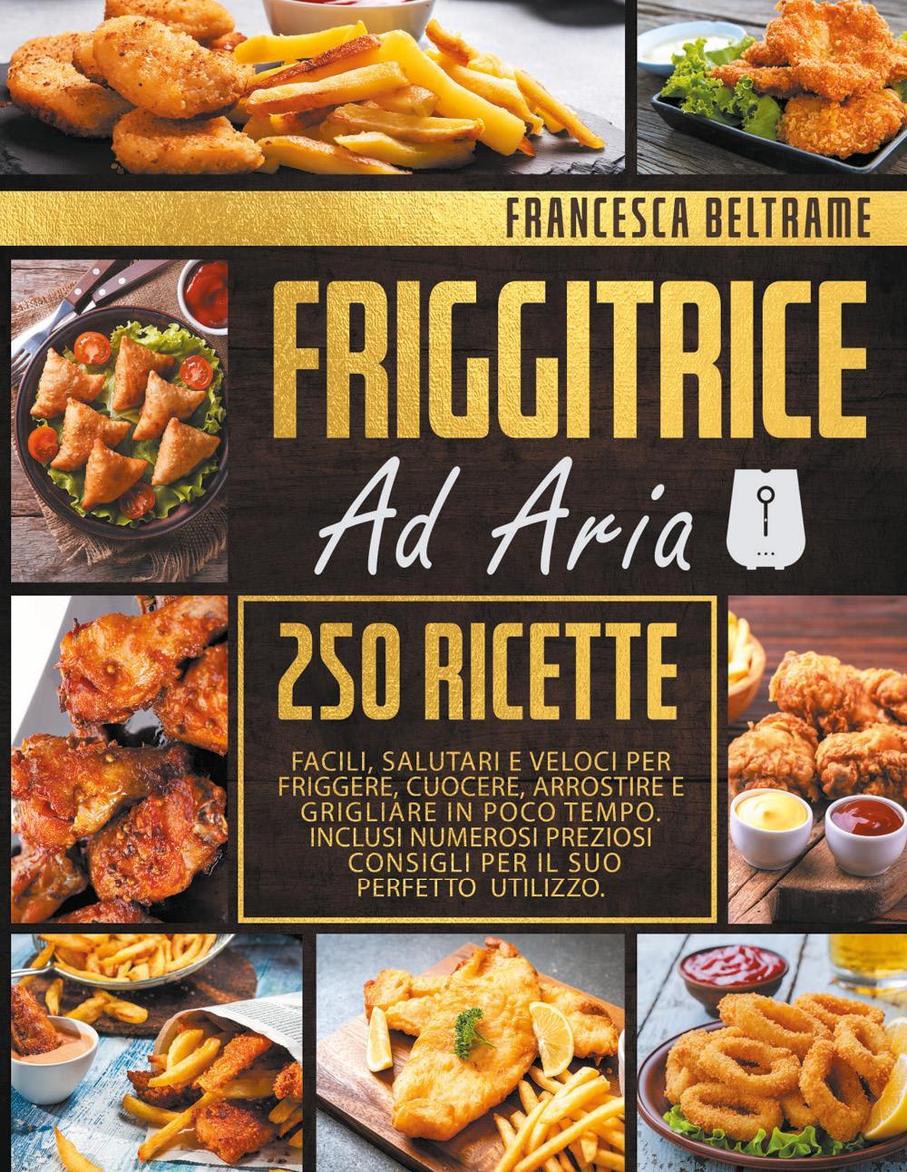 FRIGGITRICE AD ARIA; 250 Ricette Facili, Salutari e Veloci Per Friggere, Cuocere, Arrostire e Grigliare In Poco Tempo. Inclusi Numerosi Preziosi Consi