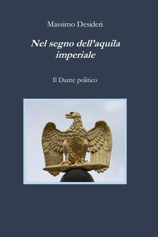 Nel segno dell'aquila imperiale. Il Dante politico