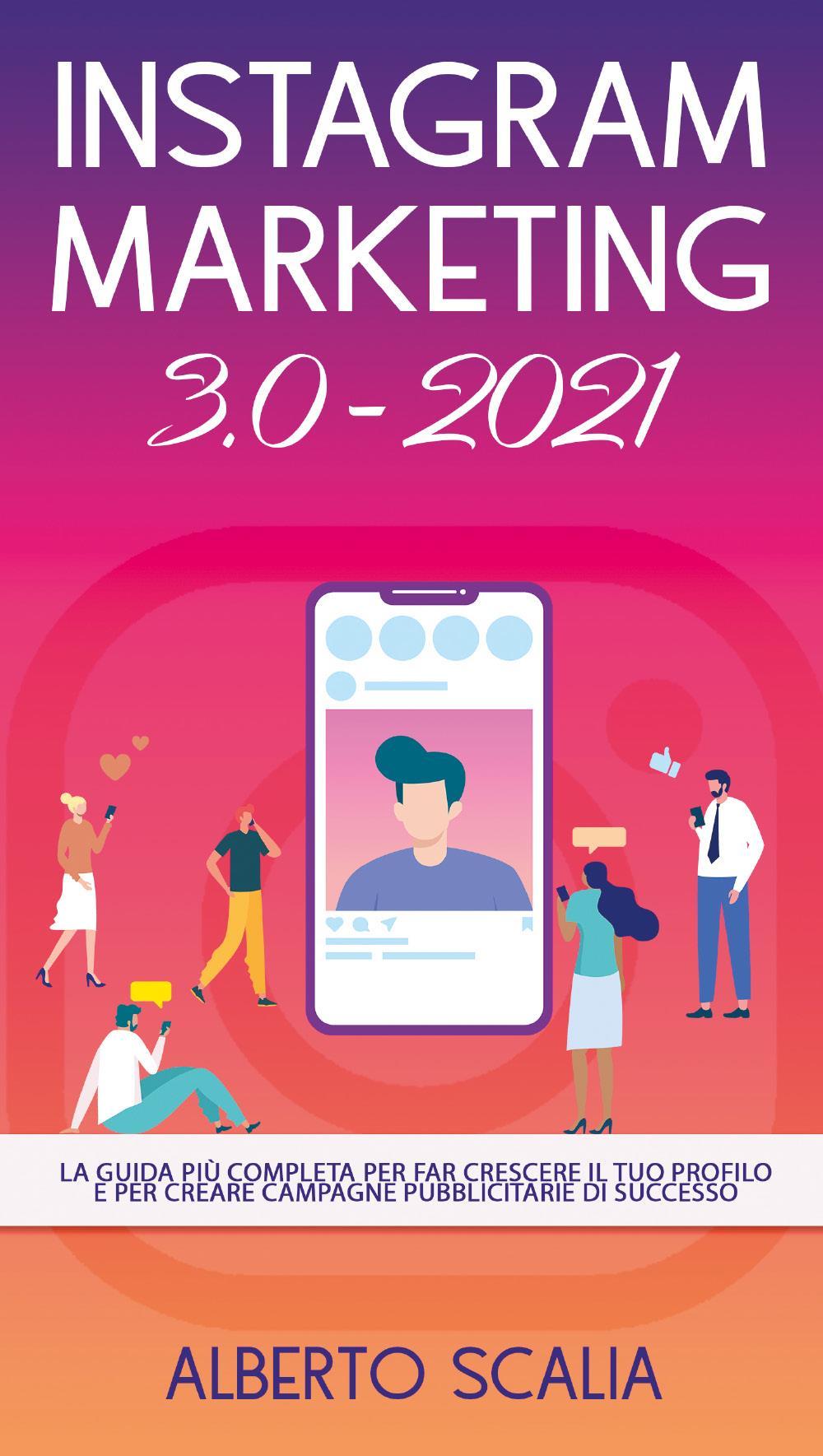 INSTAGRAM MARKETING 3.0 2021; La Guida Più Completa Per Far Crescere Il Tuo Profilo E Per Creare Campagne Pubblicitarie Di Successo
