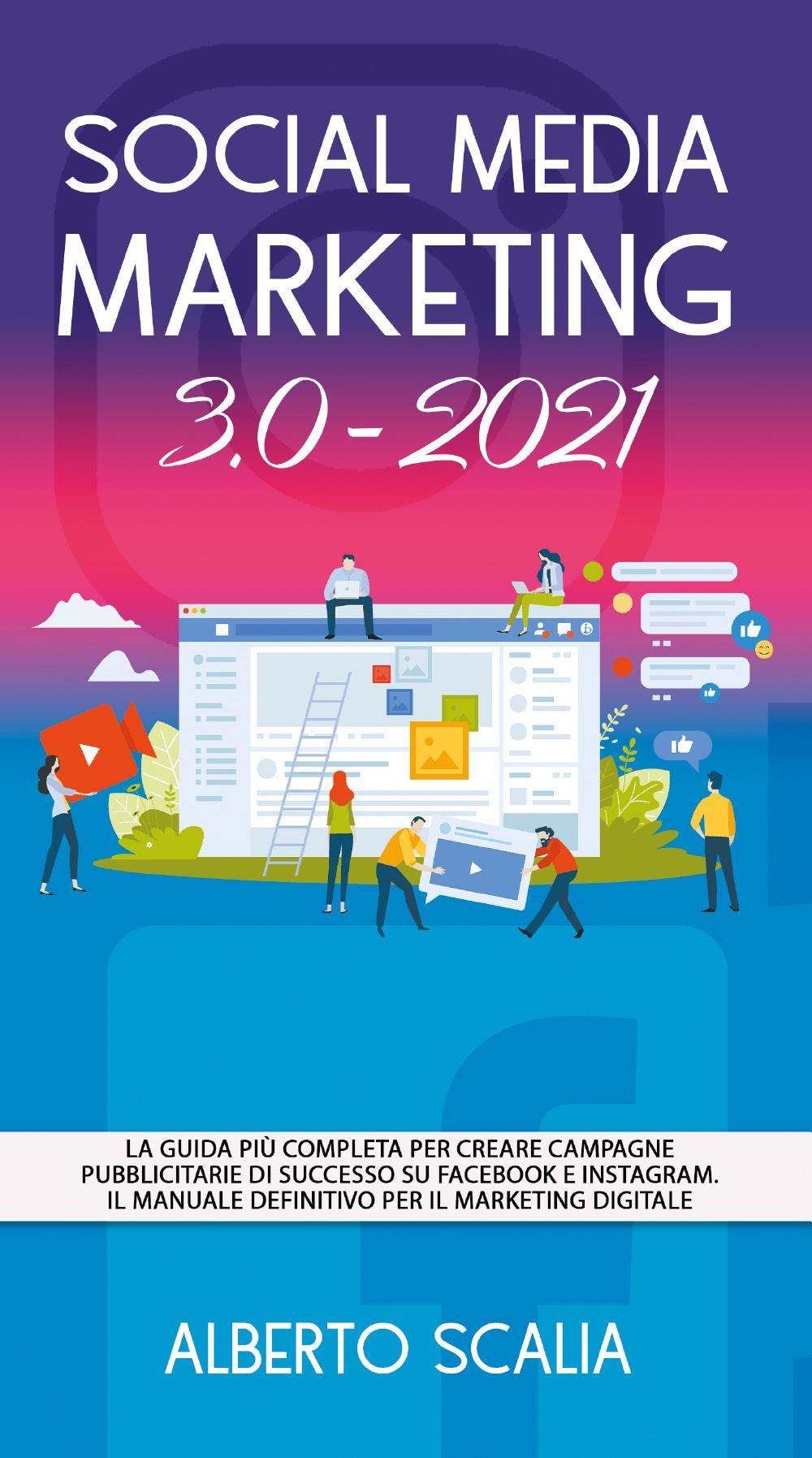 SOCIAL MEDIA MARKETING 3.0 2021; La Guida Più Completa Per Creare Campagne Pubblicitarie Di Successo Su Facebook e Instagram