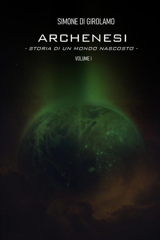 Archenesi. Storia di un mondo nascosto. Volume I