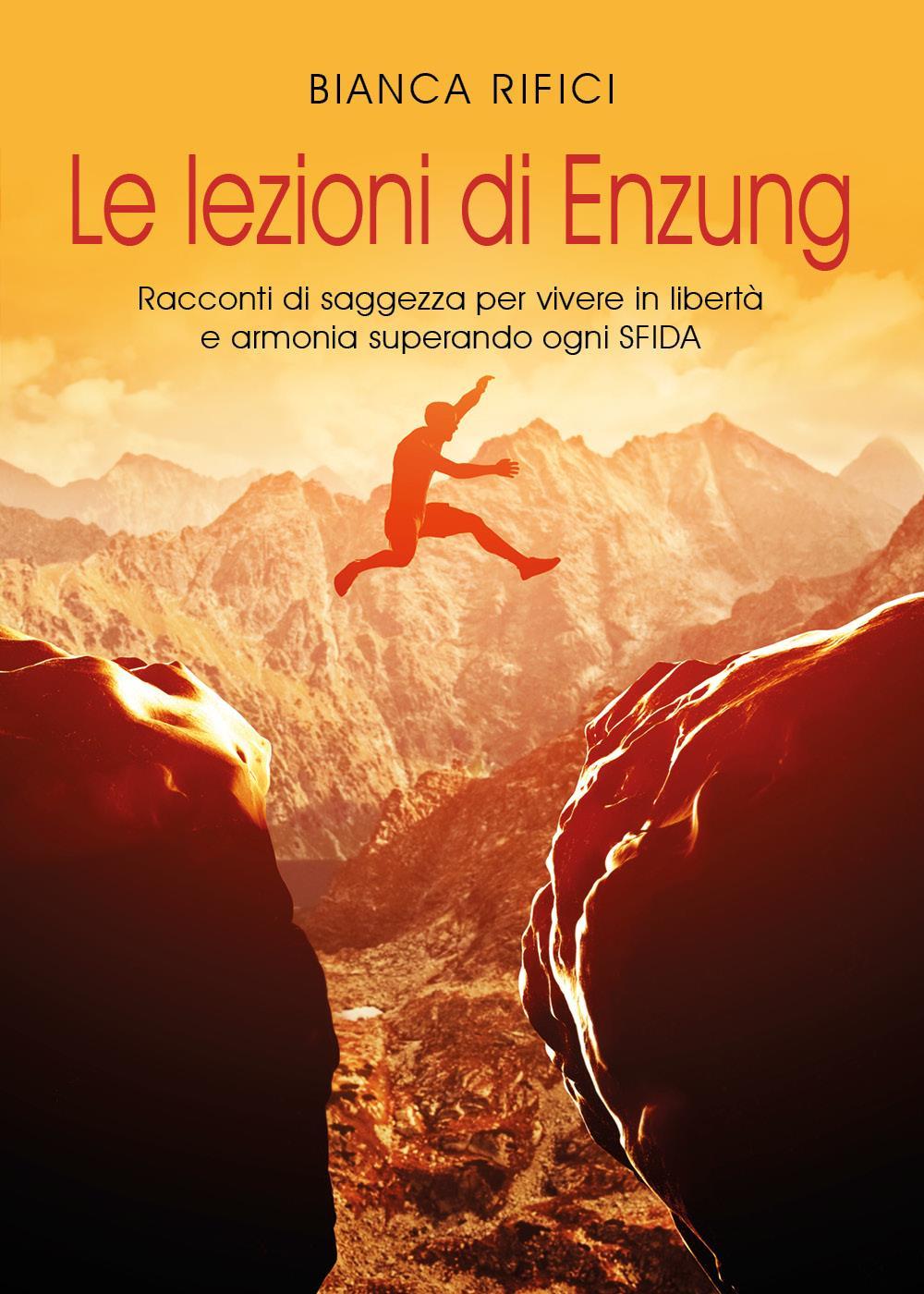 Le lezioni di Enzung. Racconti di saggezza per vivere in libertà e armonia superando ogni sfida