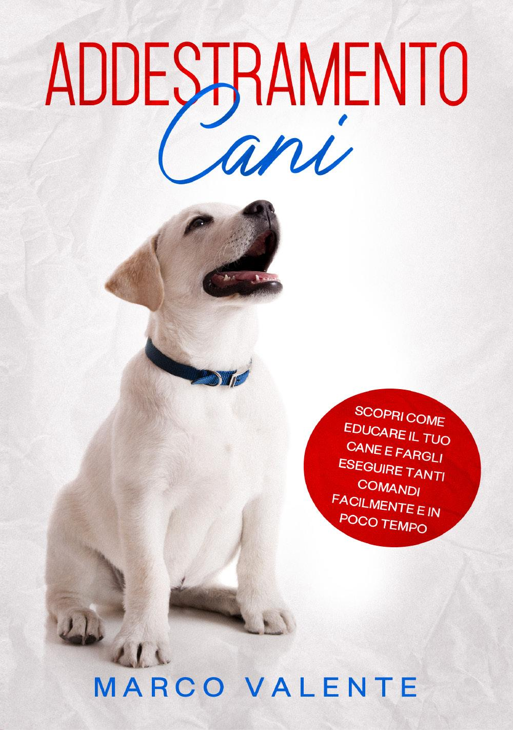 ADDESTRAMENTO CANI: Scopri come educare il tuo cane e fargli eseguire tanti comandi facilmente e in poco tempo