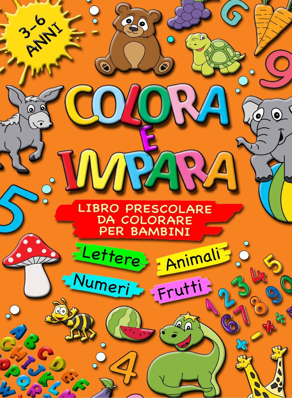 COLORA E IMPARA: Libro Prescolare da Colorare per Bambini 3-6 Anni - Lettere, Animali, Frutti, Numeri da 1 a 10, Alfabeto, Prescrittura, Prelettura, P