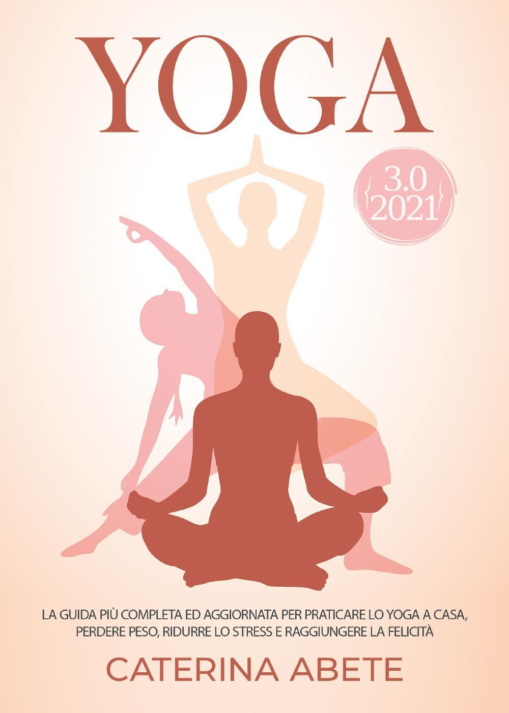YOGA 3.0 2021; La Guida Più Completa e Aggiornata Per Praticare lo Yoga a Casa, Perdere Peso, Ridurre lo Stress e Raggiungere la Felicità