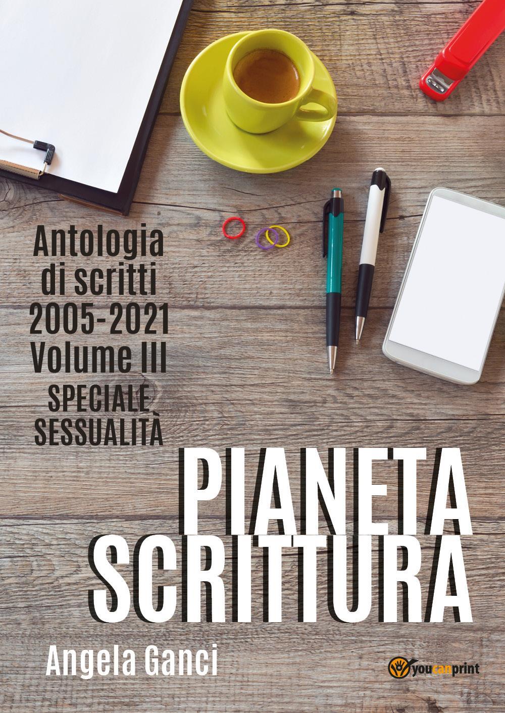 Pianeta scrittura. Antologia di scritti 2005-2021. Volume III. Speciale sessualità