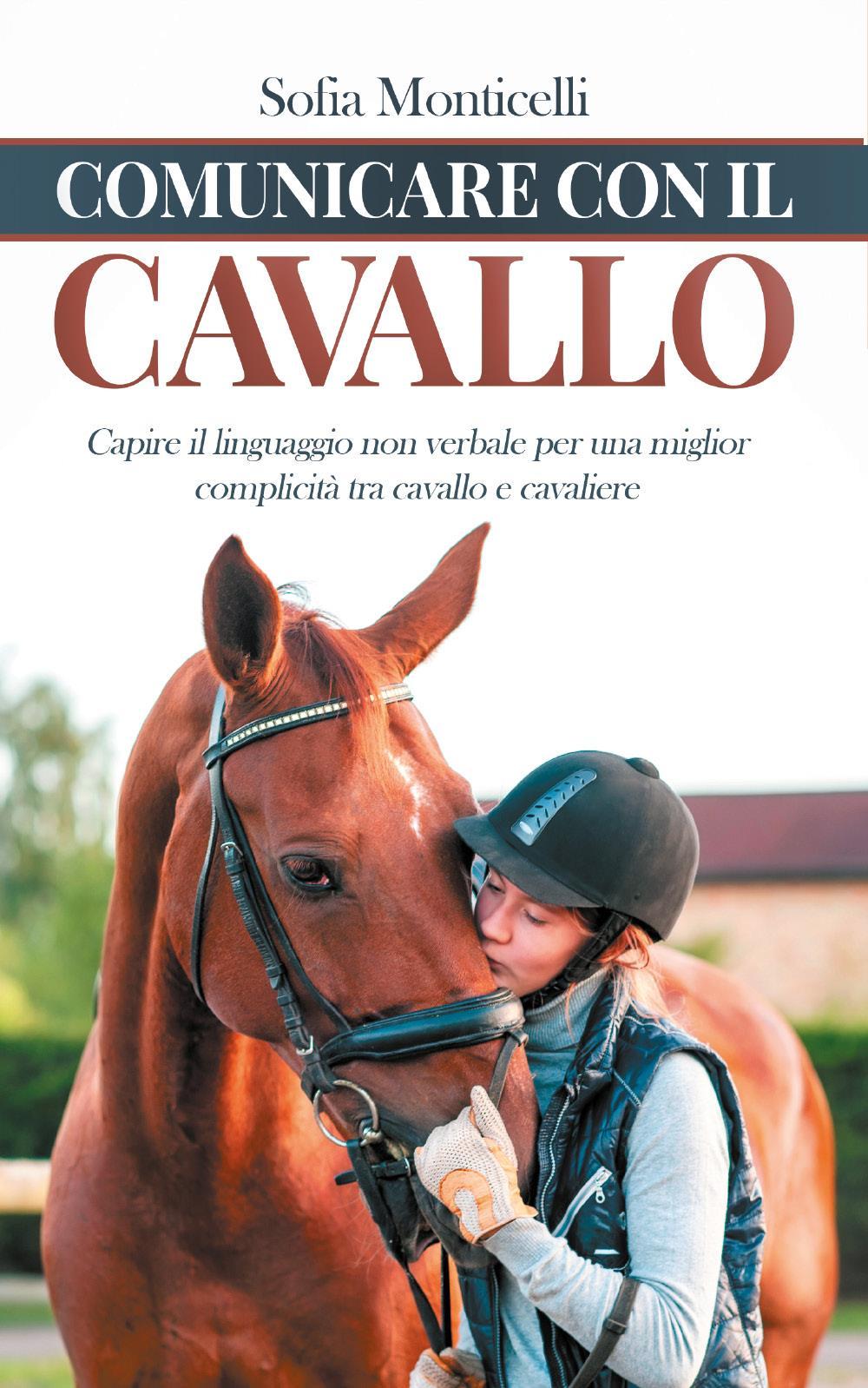 Comunicare con il Cavallo. Capire il Linguaggio non Verbale per una Migliore Complicità tra Cavallo e Cavaliere