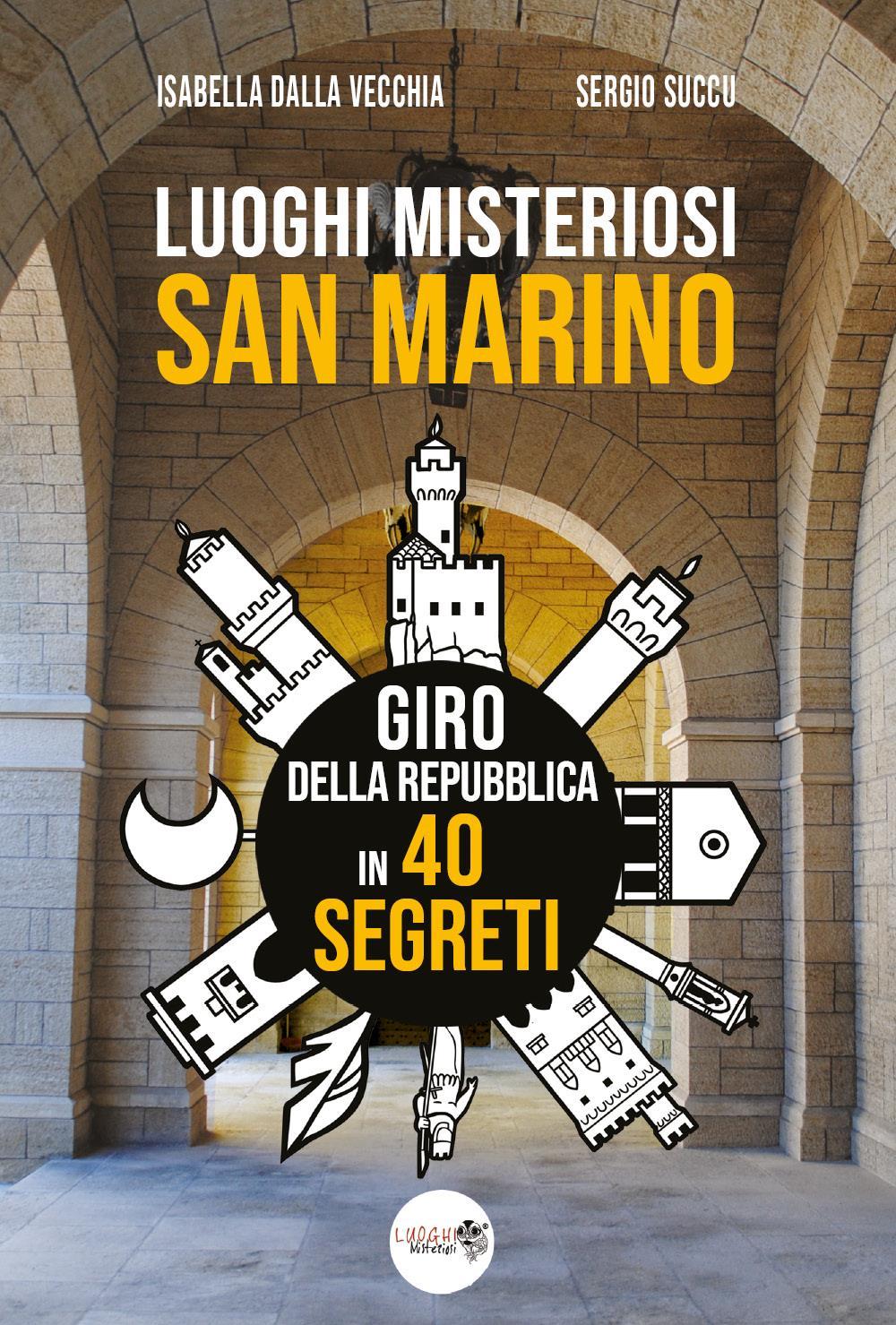Luoghi Misteriosi San Marino. Giro della Repubblica in 40 segreti