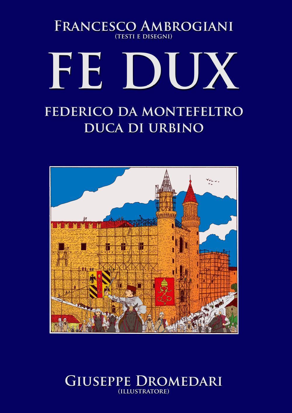 Fe Dux Federico da Montefeltro Duca di Urbino. Interamente a colori