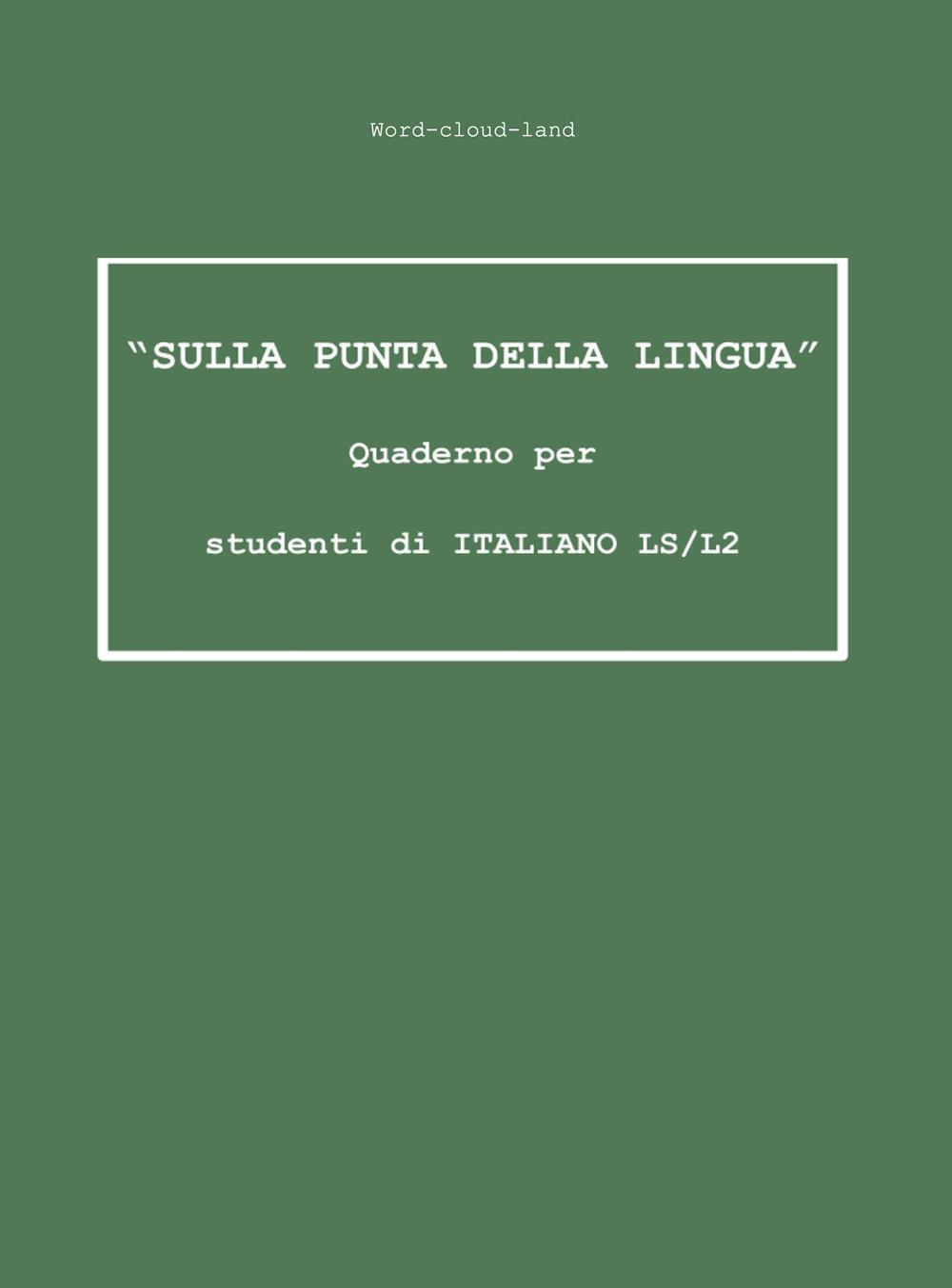 """""""Sulla punta della lingua"""" Quaderno per studenti di ITALIANO LS/L2"""