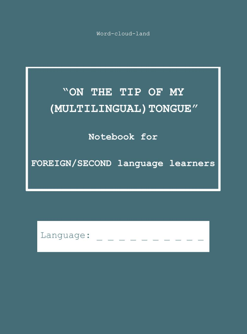 """""""ON THE TIP OF MY (MULTILINGUAL) TONGUE"""" Notebook for FOREIGN/SECOND language learners"""