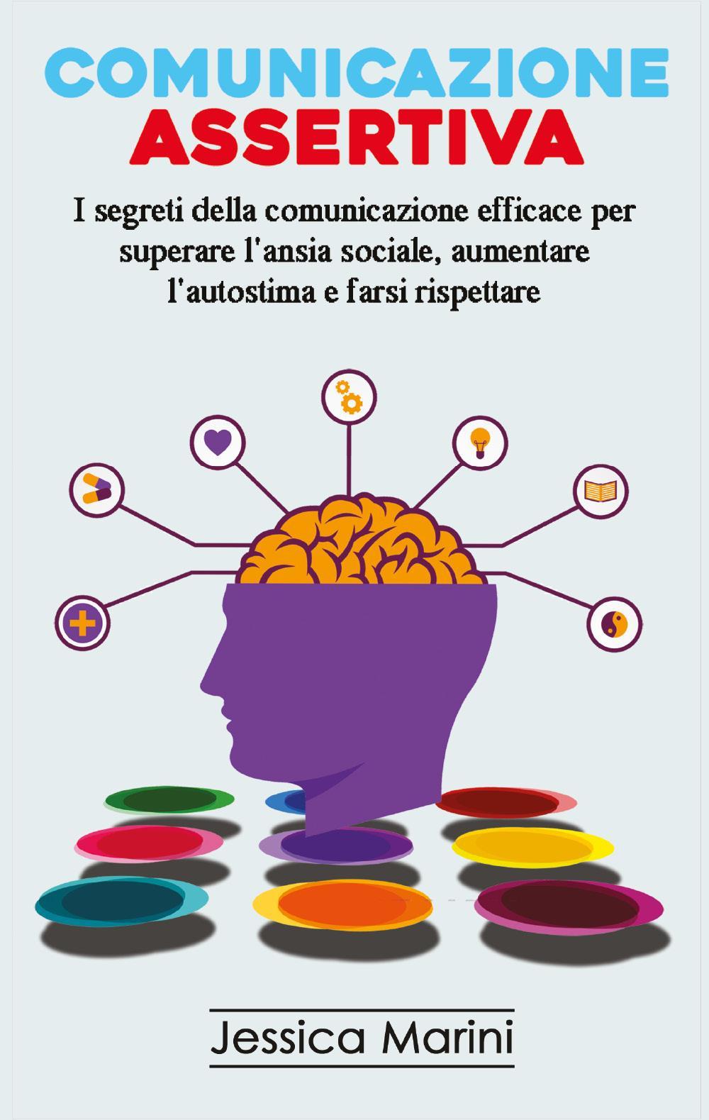 COMUNICAZIONE ASSERTIVA: I segreti della comunicazione efficace per superare l'ansia sociale, aumentare l'autostima e farsi rispettare