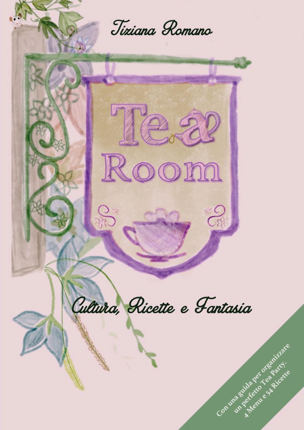 TEA ROOM. Cultura, Ricette e Fantasia. Con una Guida per organizzare un perfetto Tea Party. 4 Menu e 54 Ricette