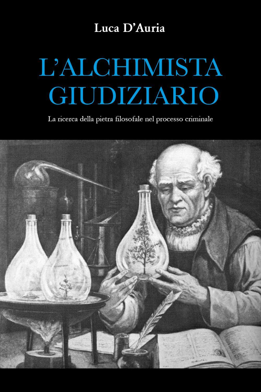 L'ALCHIMISTA GIUDIZIARIO. La ricerca della pietra filosofale nel processo criminale