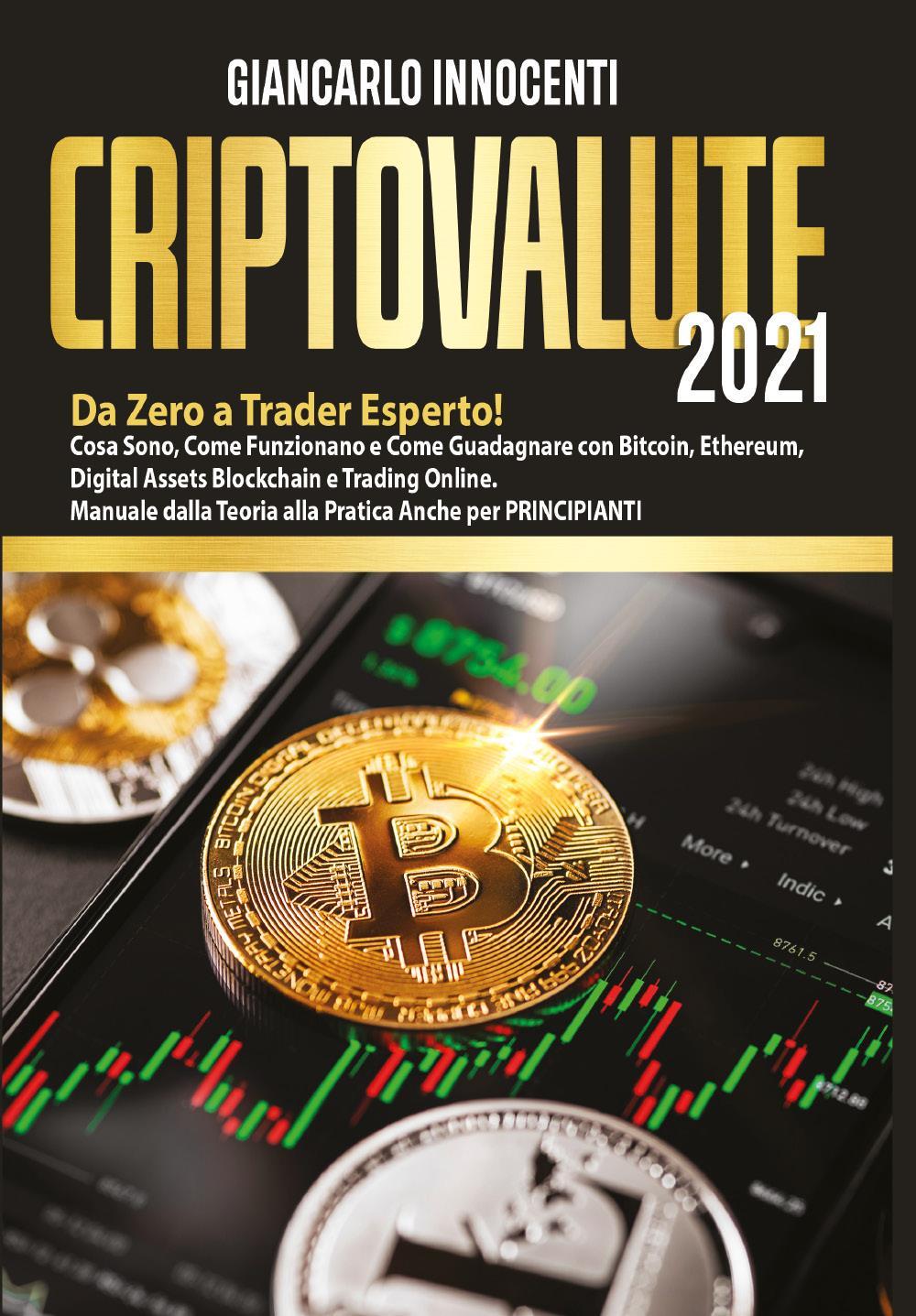 CRIPTOVALUTE 2021; Da Zero a Trader Esperto! Cosa Sono, Come Funzionano e Come Guadagnare con Bitcoin, Ethereum, Digital Assets Blockchain e Trading Online. Manuale dalla Teoria alla Pratica Anche per PRINCIPIANTI