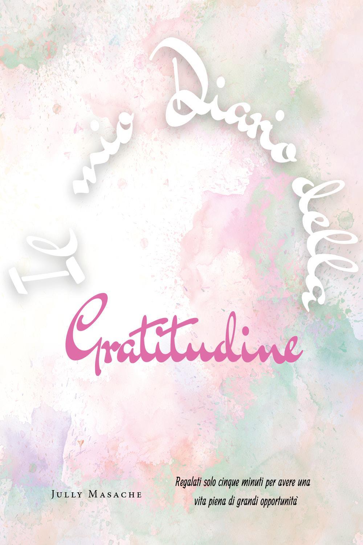 Il mio diario della Gratitudine. Regalati solo cinque minuti per avere una vita piena di grandi opportunità