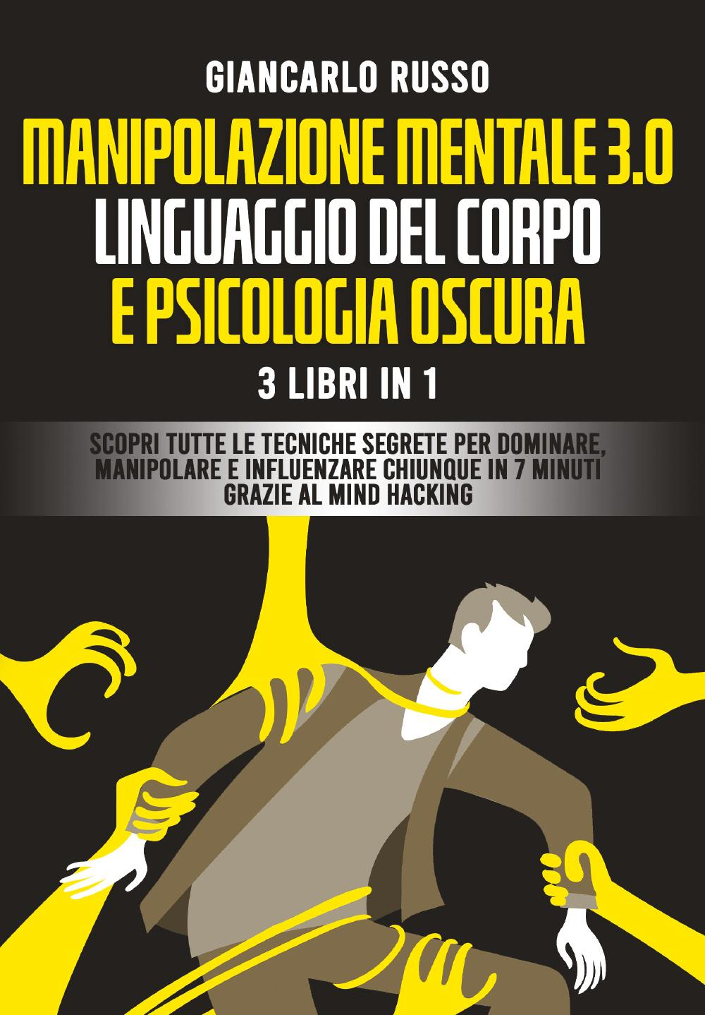 Manipolazione mentale 3.0, linguaggio del corpo e psicologia oscura. 3 Libri in 1. Scopri tutte le Tecniche Segrete per Dominare, Manipolare e Influenzare Chiunque in 7 Minuti Grazie al Mind Hacking e alla Comunicazione Persuasiva