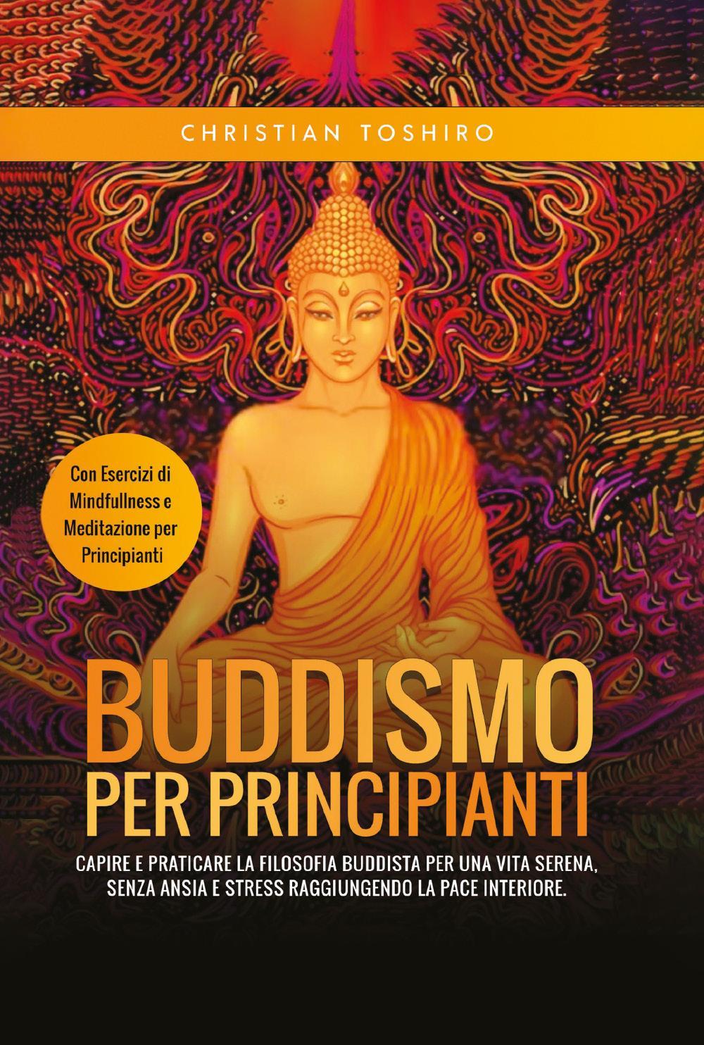 Buddismo per Principianti. Capire e Praticare la Filosofia Buddista per una Vita Serena, senza Ansia e Stress raggiungendo la Pace Interiore. Con Esercizi di Mindfullness e Meditazione per Principianti